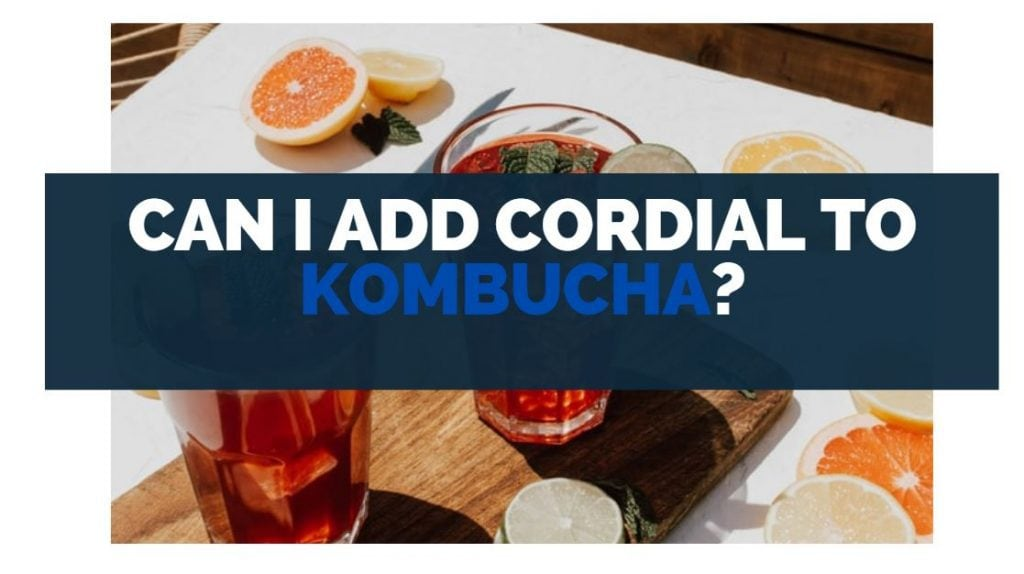 Can I Add Cordial To Kombucha