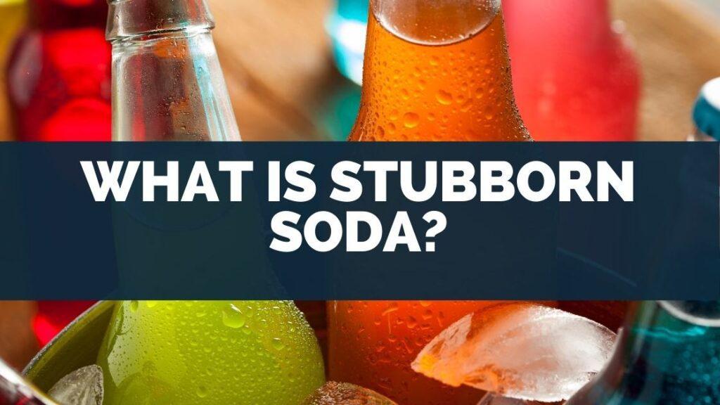 What Is Stubborn Soda
